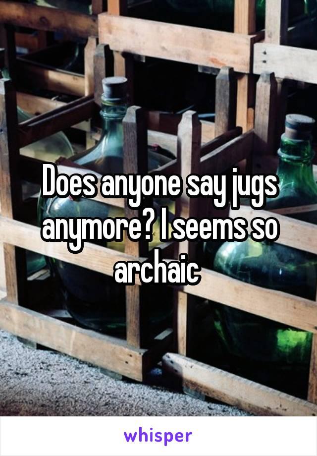 Does anyone say jugs anymore? I seems so archaic