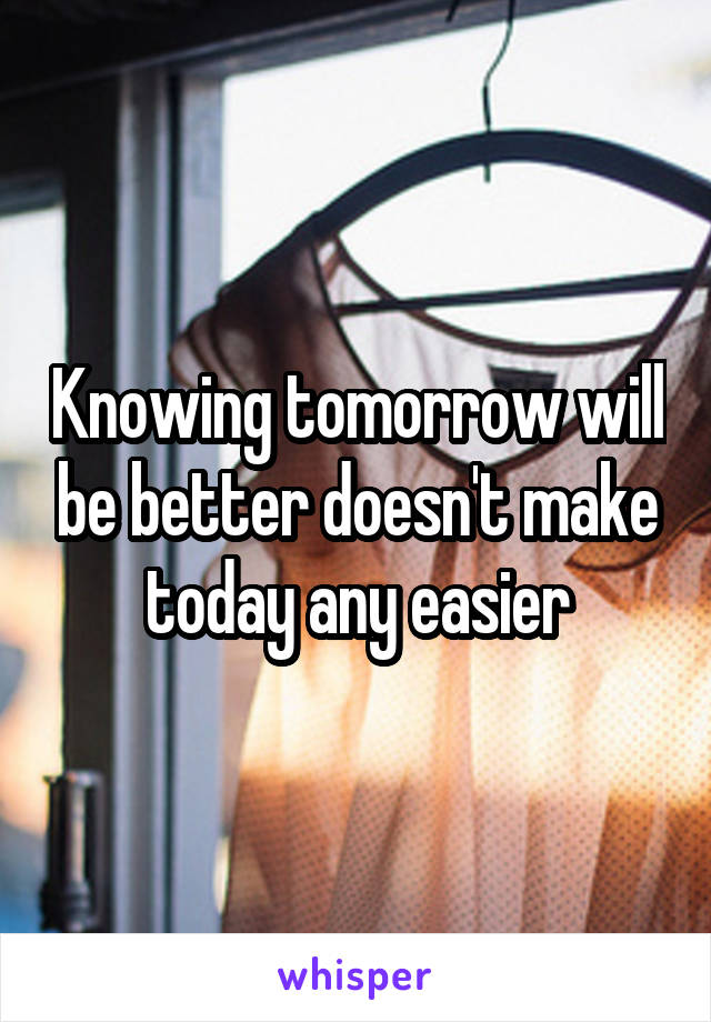 Knowing tomorrow will be better doesn't make today any easier