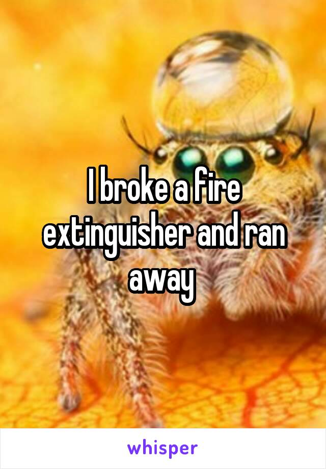 I broke a fire extinguisher and ran away