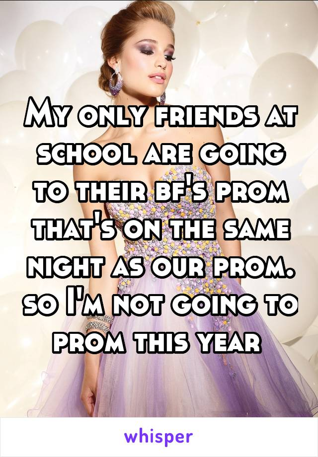 My only friends at school are going to their bf's prom that's on the same night as our prom. so I'm not going to prom this year