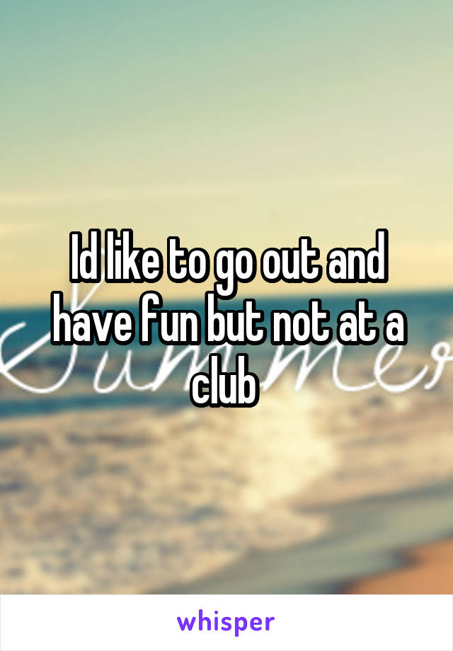 Id like to go out and have fun but not at a club