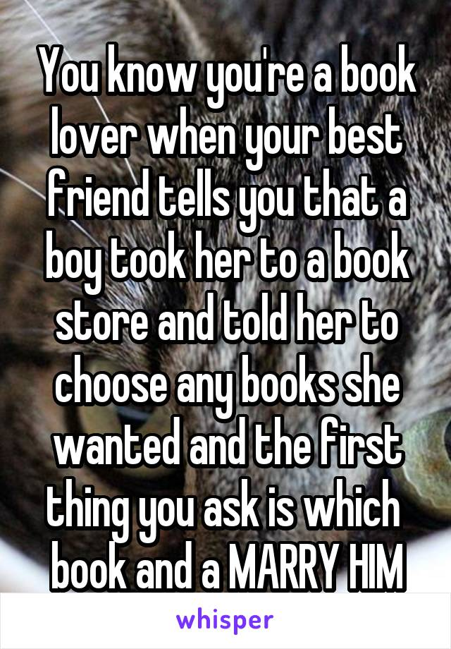 You know you're a book lover when your best friend tells you that a boy took her to a book store and told her to choose any books she wanted and the first thing you ask is which  book and a MARRY HIM
