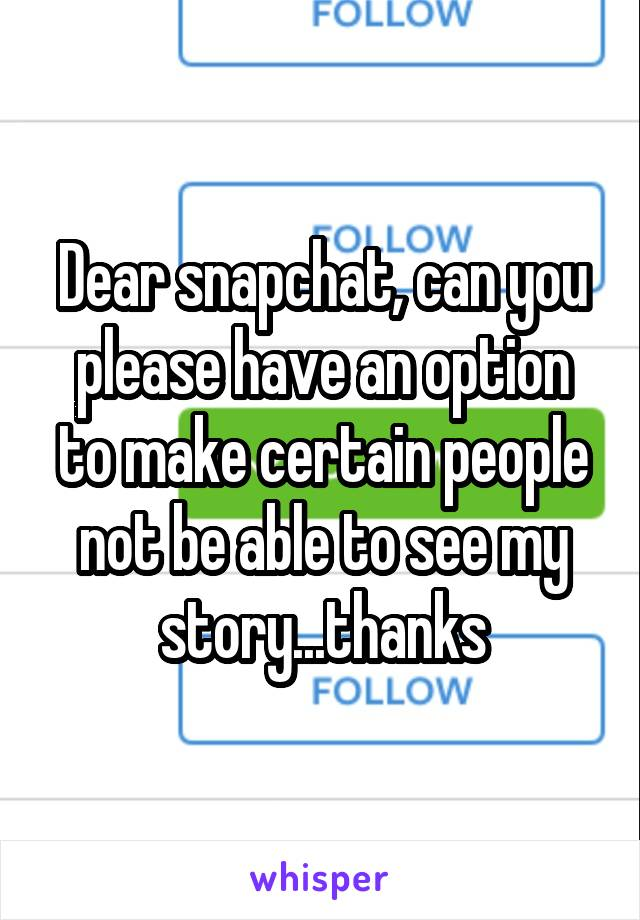 Dear snapchat, can you please have an option to make certain people not be able to see my story...thanks
