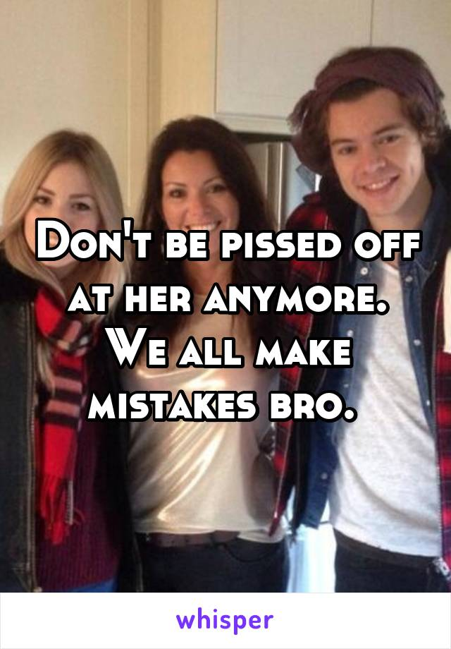 Don't be pissed off at her anymore. We all make mistakes bro.