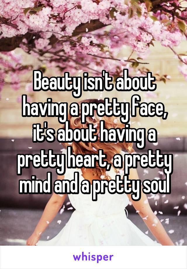 Beauty isn't about having a pretty face, it's about having a pretty heart, a pretty mind and a pretty soul