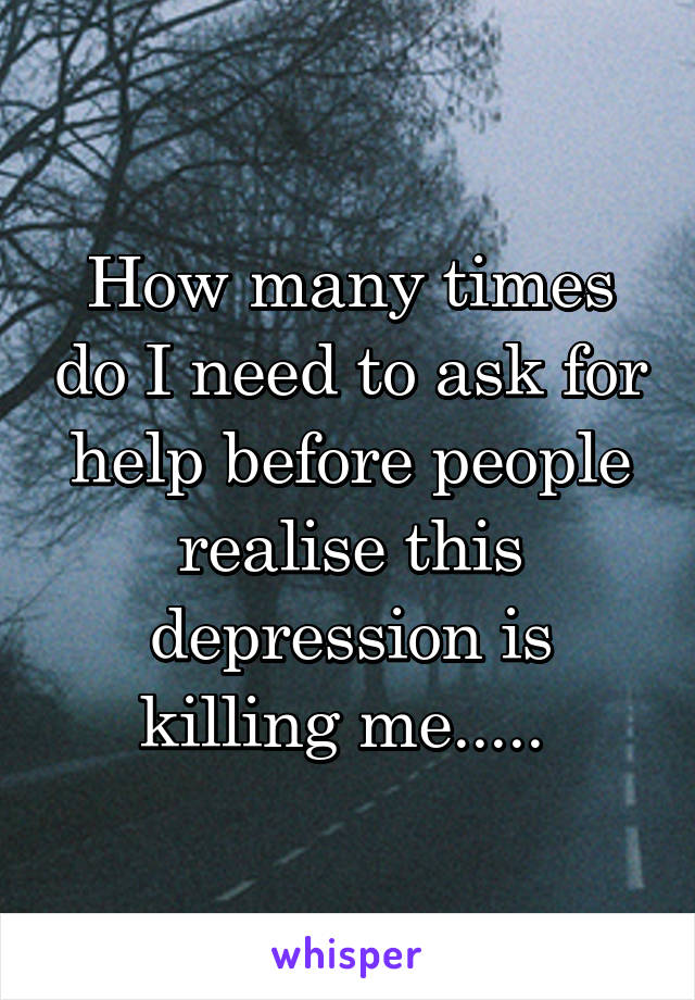 How many times do I need to ask for help before people realise this depression is killing me.....