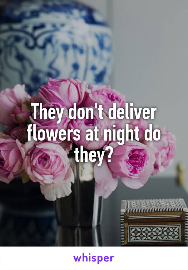 They don't deliver flowers at night do they?