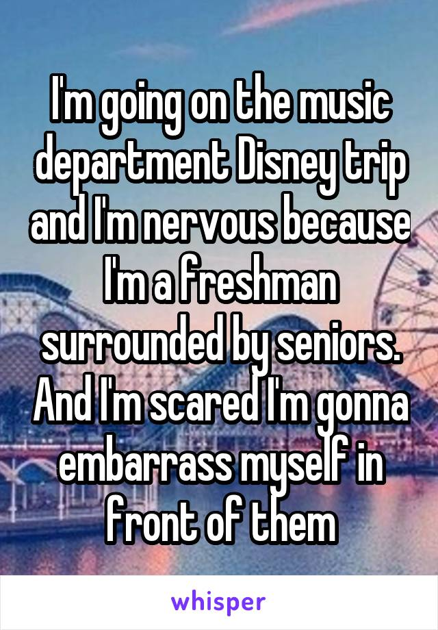 I'm going on the music department Disney trip and I'm nervous because I'm a freshman surrounded by seniors. And I'm scared I'm gonna embarrass myself in front of them