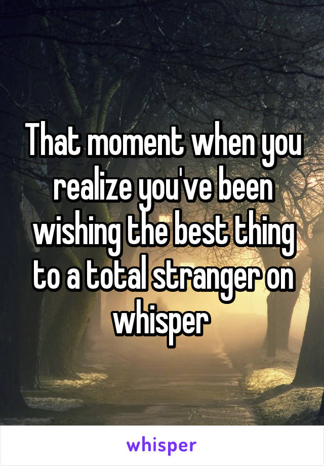 That moment when you realize you've been wishing the best thing to a total stranger on whisper