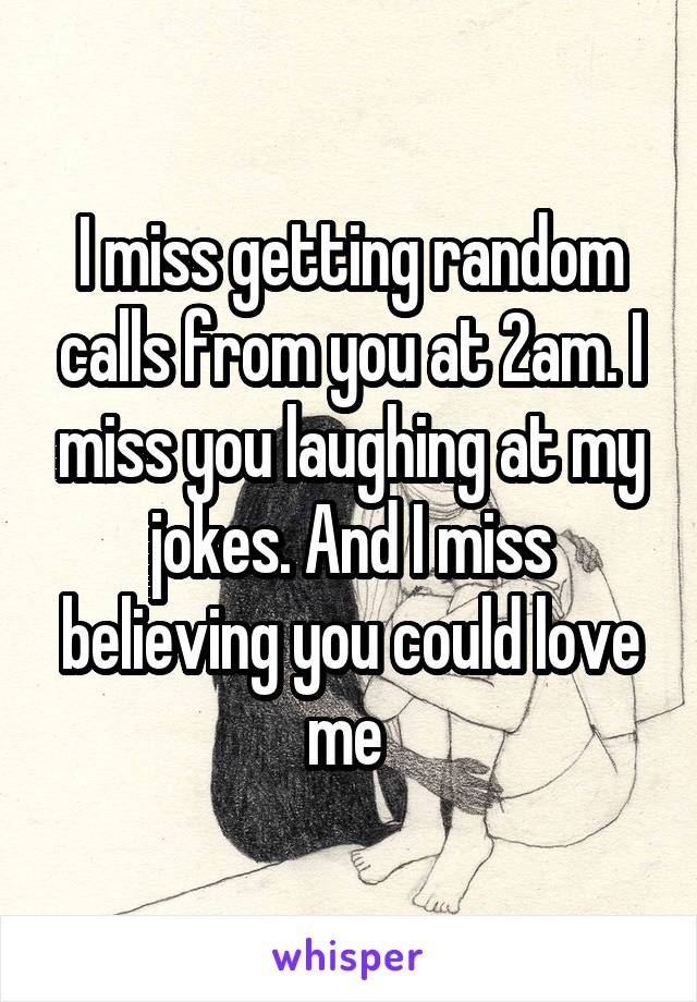 I miss getting random calls from you at 2am. I miss you laughing at my jokes. And I miss believing you could love me