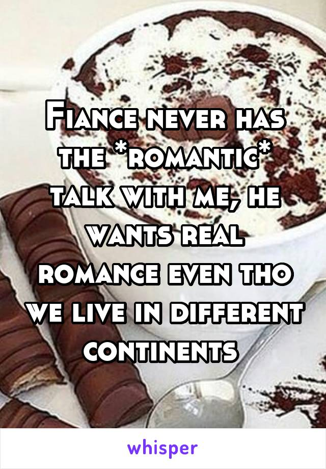 Fiance never has the *romantic* talk with me, he wants real romance even tho we live in different continents