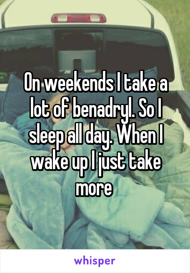 On weekends I take a lot of benadryl. So I sleep all day. When I wake up I just take more