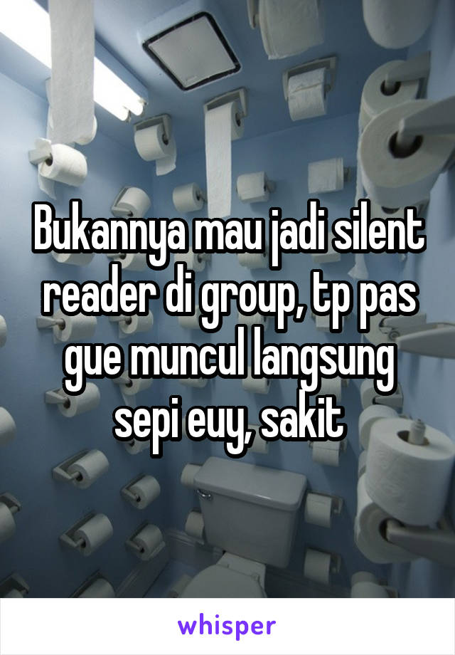 Bukannya mau jadi silent reader di group, tp pas gue muncul langsung sepi euy, sakit