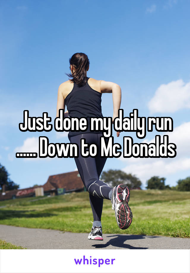 Just done my daily run ...... Down to Mc Donalds