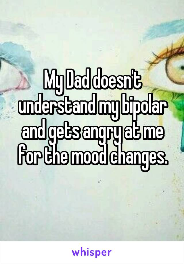 My Dad doesn't understand my bipolar and gets angry at me for the mood changes.