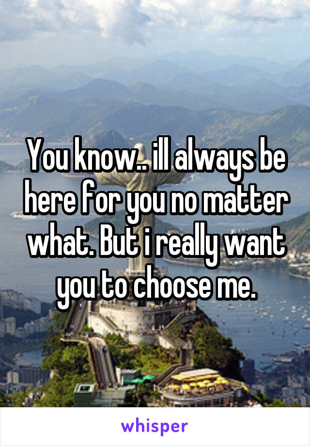 You know.. ill always be here for you no matter what. But i really want you to choose me.