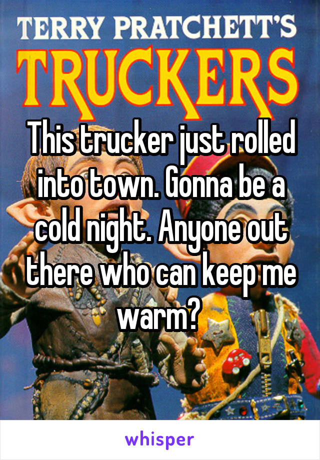 This trucker just rolled into town. Gonna be a cold night. Anyone out there who can keep me warm?