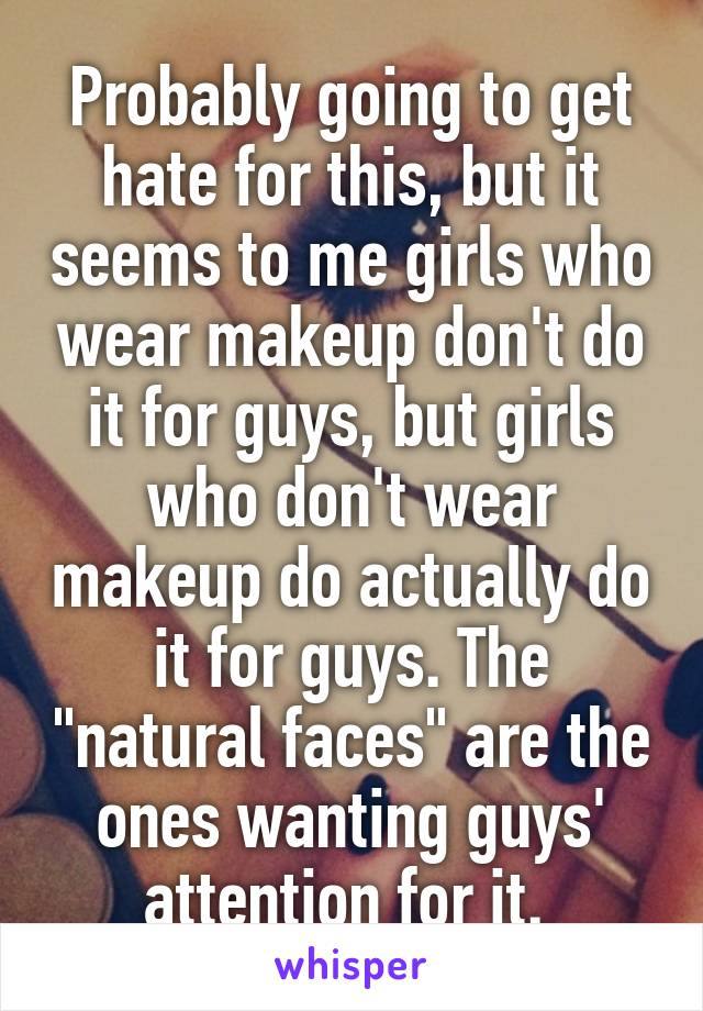 """Probably going to get hate for this, but it seems to me girls who wear makeup don't do it for guys, but girls who don't wear makeup do actually do it for guys. The """"natural faces"""" are the ones wanting guys' attention for it."""