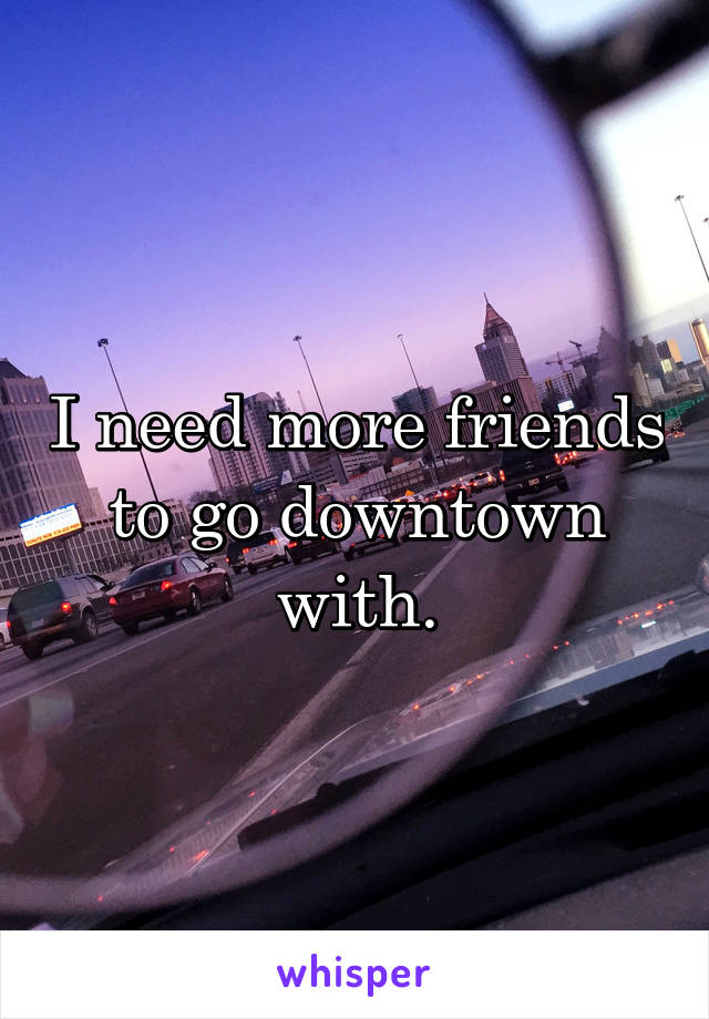 I need more friends to go downtown with.