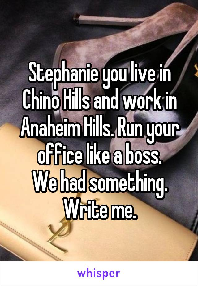 Stephanie you live in Chino Hills and work in Anaheim Hills. Run your office like a boss. We had something. Write me.