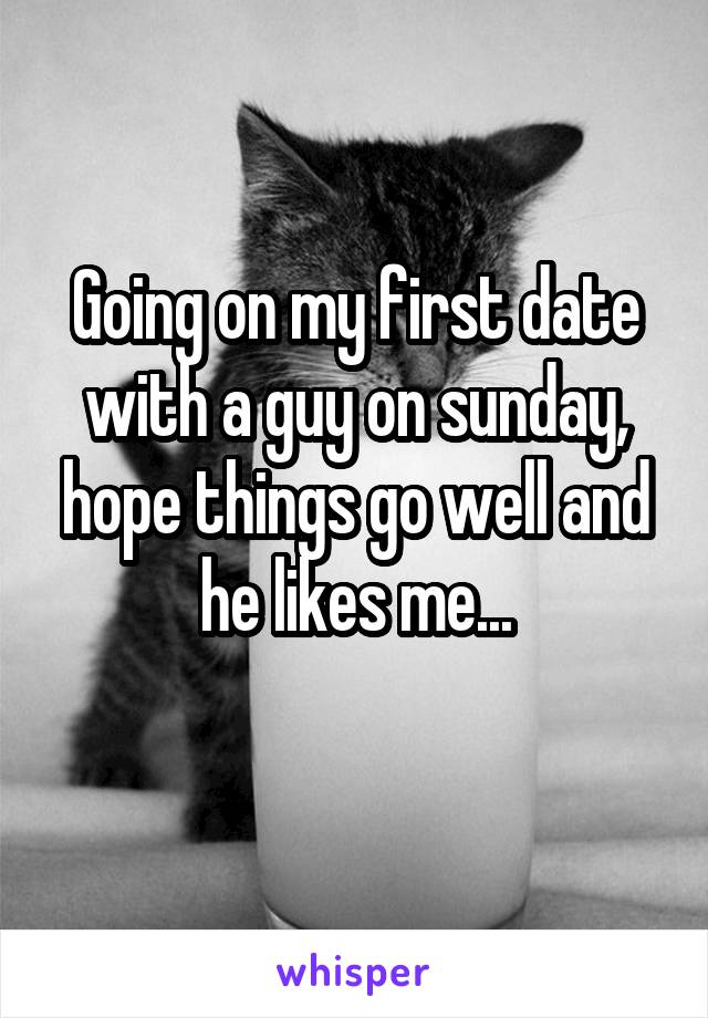 Going on my first date with a guy on sunday, hope things go well and he likes me...