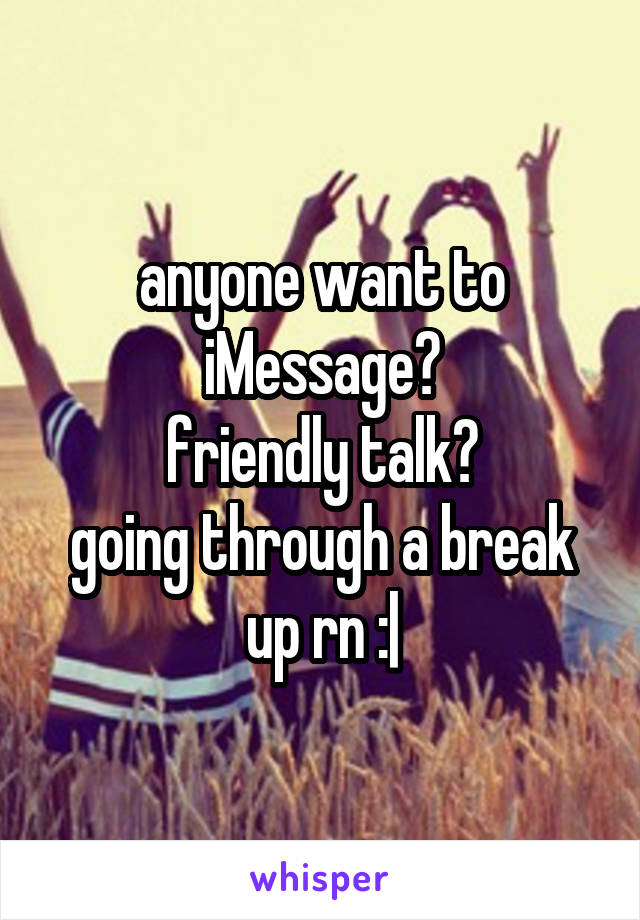 anyone want to iMessage? friendly talk? going through a break up rn :|