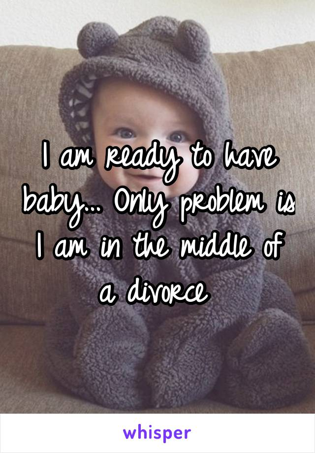 I am ready to have baby... Only problem is I am in the middle of a divorce