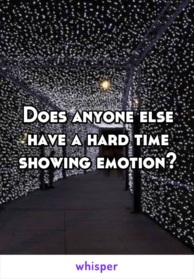 Does anyone else have a hard time showing emotion?