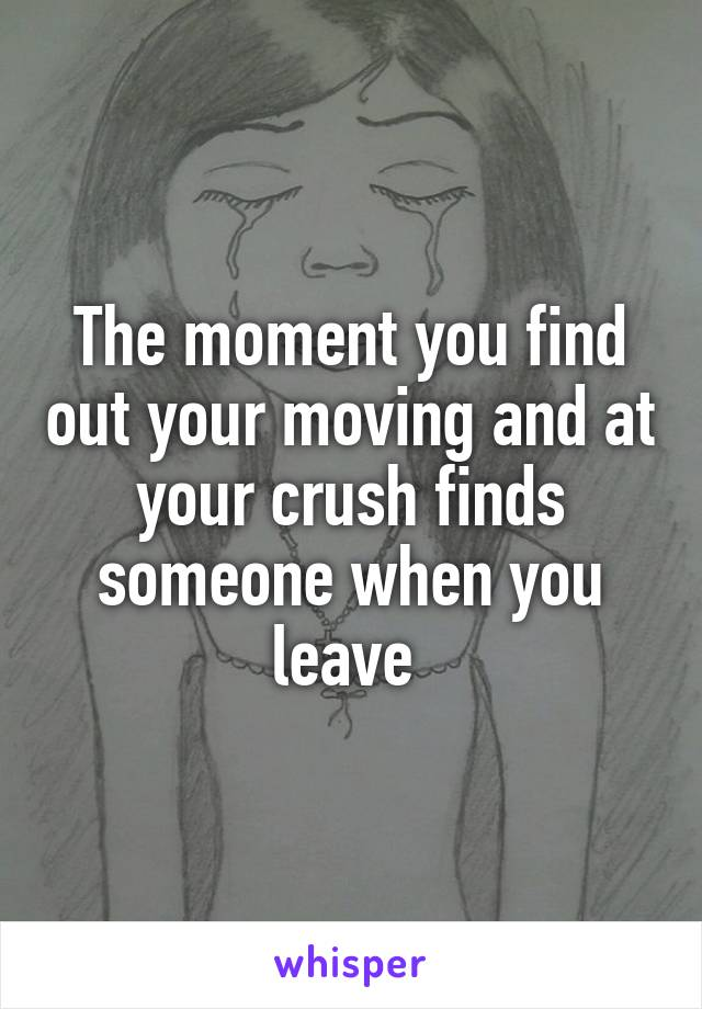 The moment you find out your moving and at your crush finds someone when you leave