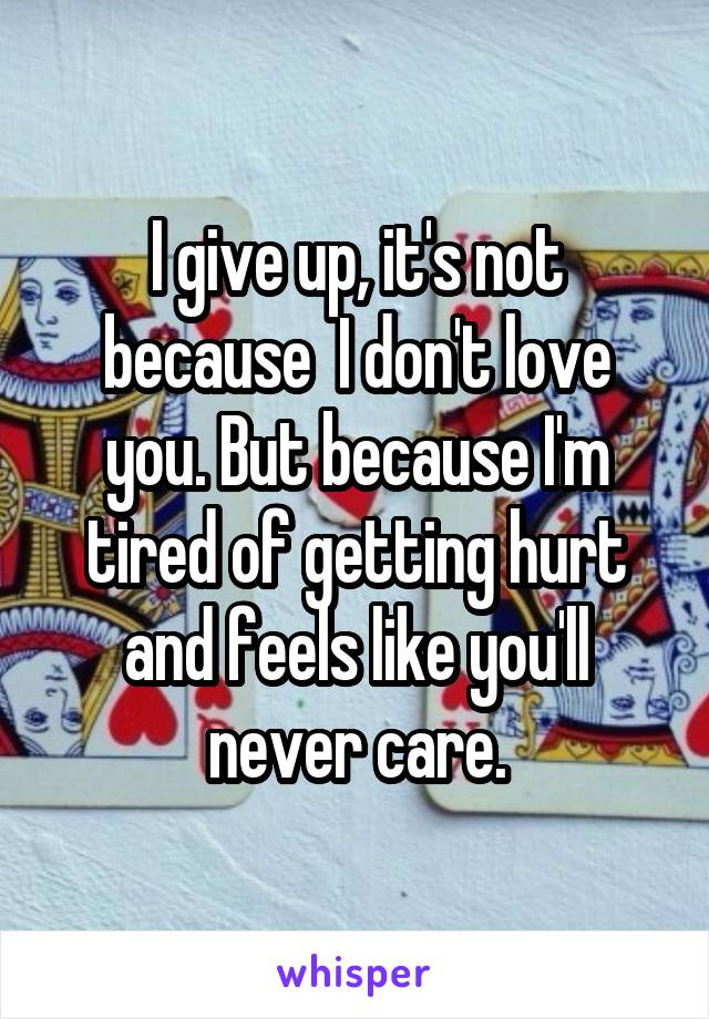 I give up, it's not because  I don't love you. But because I'm tired of getting hurt and feels like you'll never care.