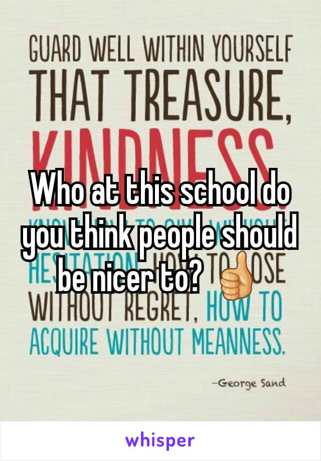 Who at this school do you think people should be nicer to? 👍