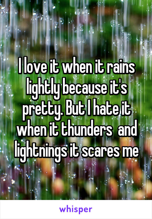 I love it when it rains lightly because it's pretty. But I hate it when it thunders  and lightnings it scares me