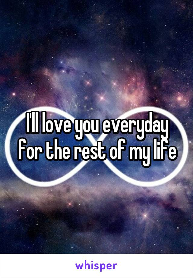 I'll love you everyday for the rest of my life