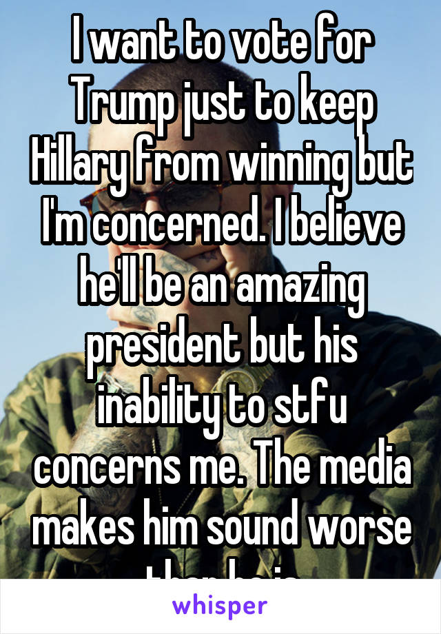 I want to vote for Trump just to keep Hillary from winning but I'm concerned. I believe he'll be an amazing president but his inability to stfu concerns me. The media makes him sound worse than he is