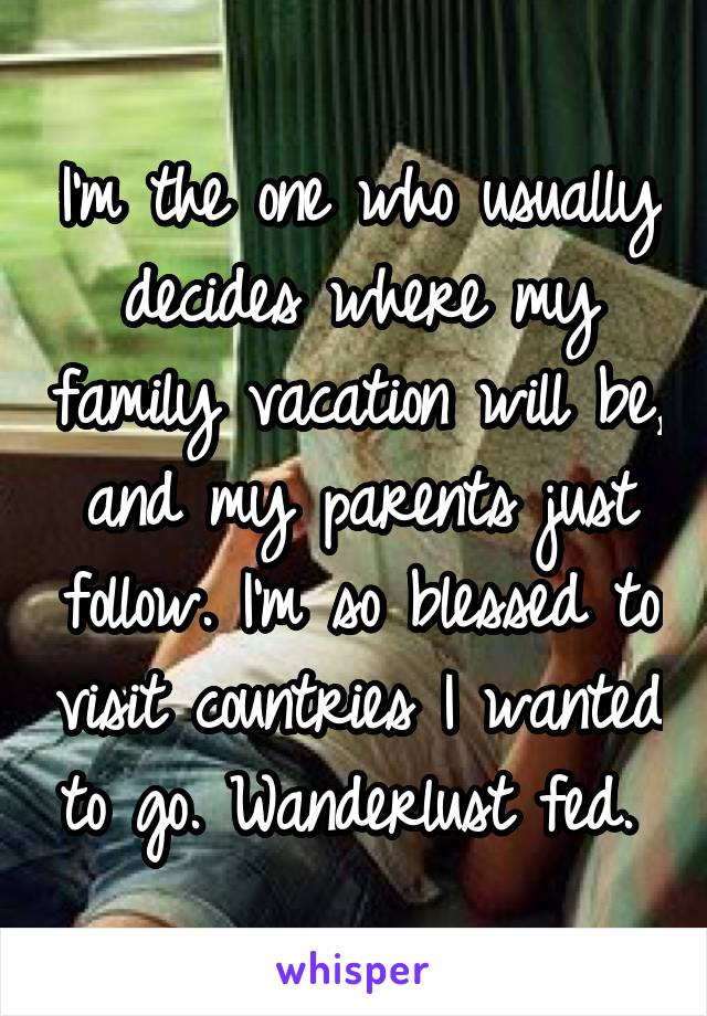 I'm the one who usually decides where my family vacation will be, and my parents just follow. I'm so blessed to visit countries I wanted to go. Wanderlust fed.