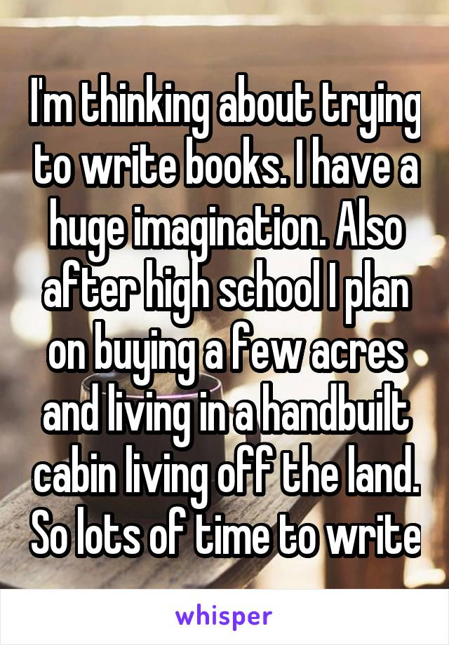 I'm thinking about trying to write books. I have a huge imagination. Also after high school I plan on buying a few acres and living in a handbuilt cabin living off the land. So lots of time to write