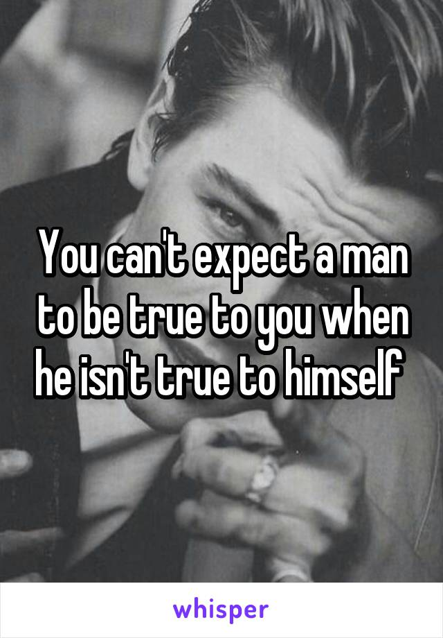 You can't expect a man to be true to you when he isn't true to himself