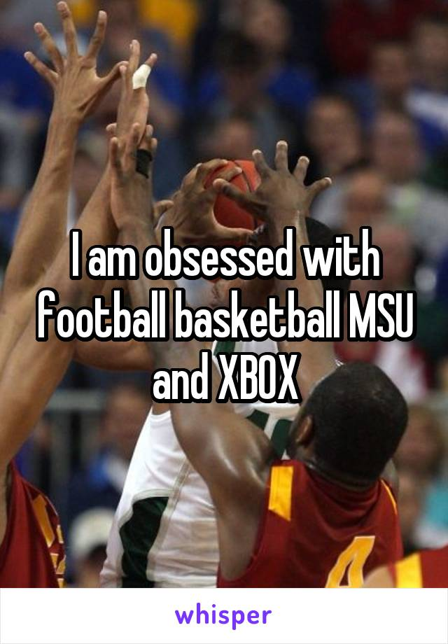 I am obsessed with football basketball MSU and XBOX