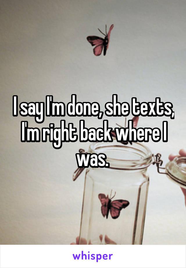 I say I'm done, she texts, I'm right back where I was.