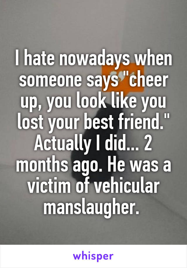 """I hate nowadays when someone says """"cheer up, you look like you lost your best friend."""" Actually I did... 2 months ago. He was a victim of vehicular manslaugher."""