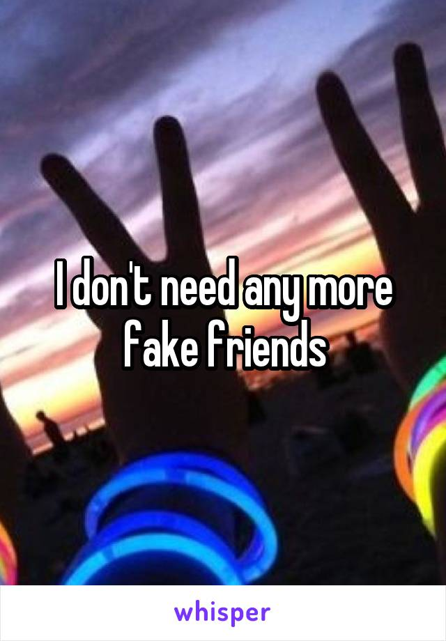I don't need any more fake friends