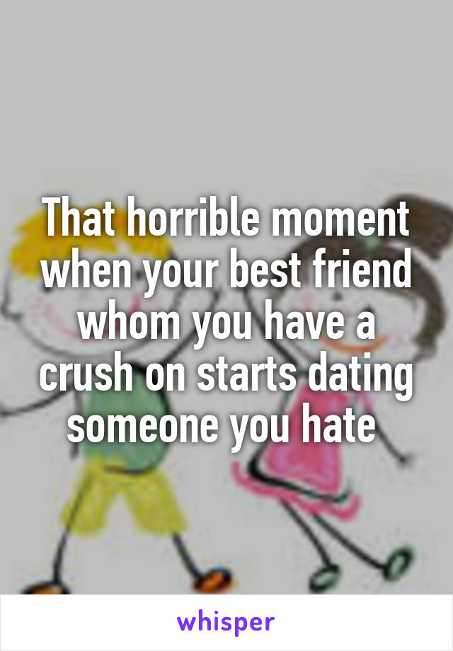 That horrible moment when your best friend whom you have a crush on starts dating someone you hate
