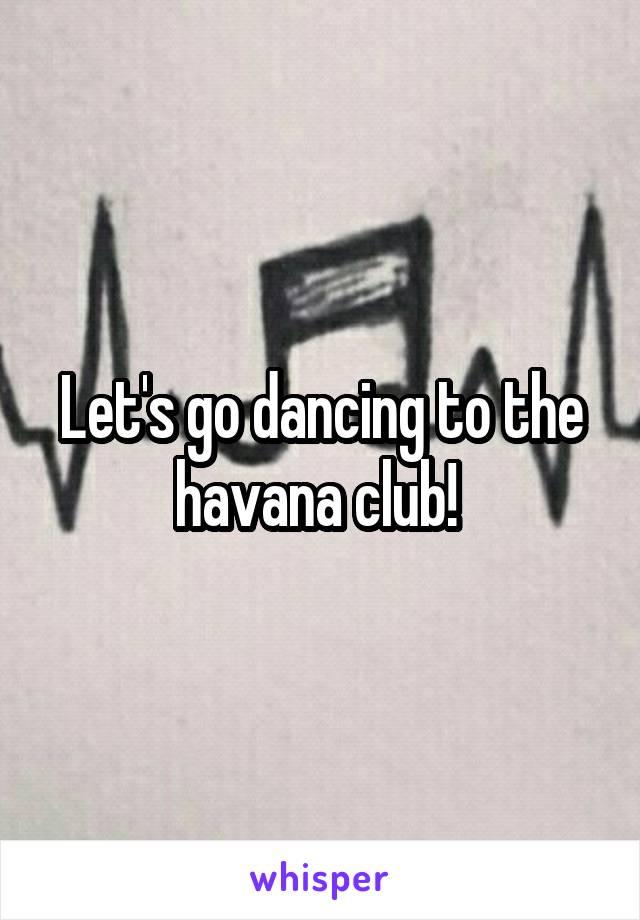 Let's go dancing to the havana club!
