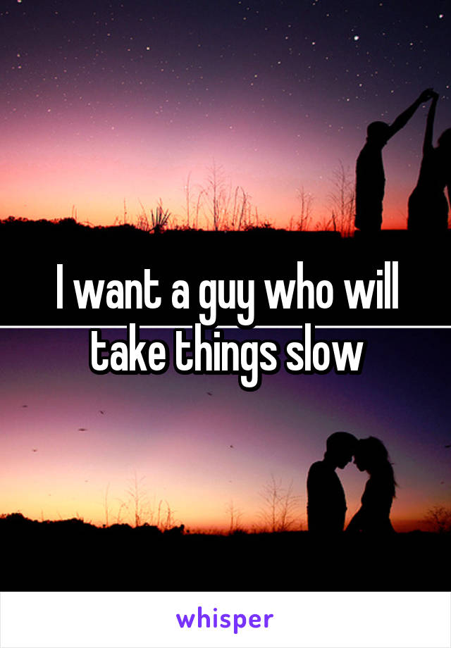 I want a guy who will take things slow