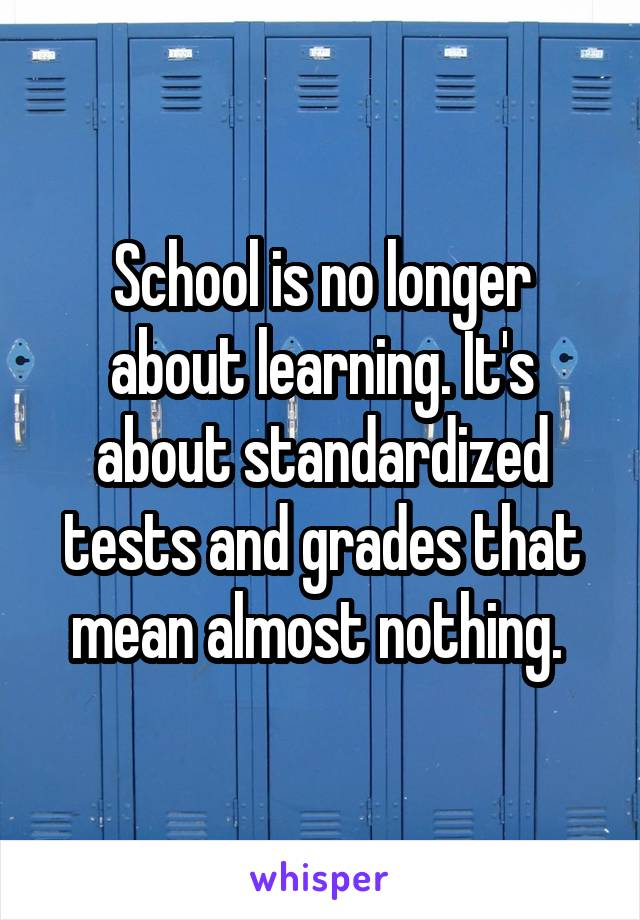 School is no longer about learning. It's about standardized tests and grades that mean almost nothing.