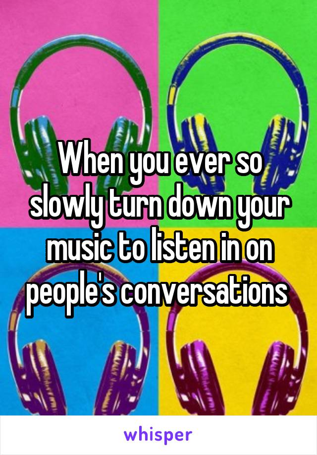 When you ever so slowly turn down your music to listen in on people's conversations