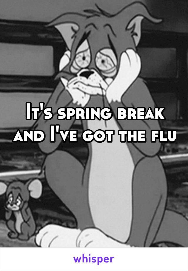 It's spring break and I've got the flu