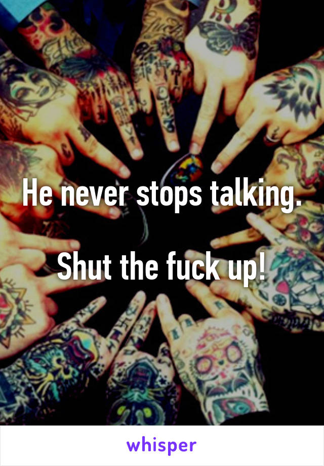 He never stops talking.  Shut the fuck up!