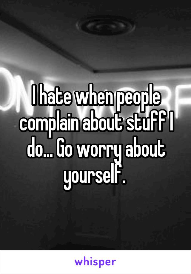 I hate when people complain about stuff I do... Go worry about yourself.