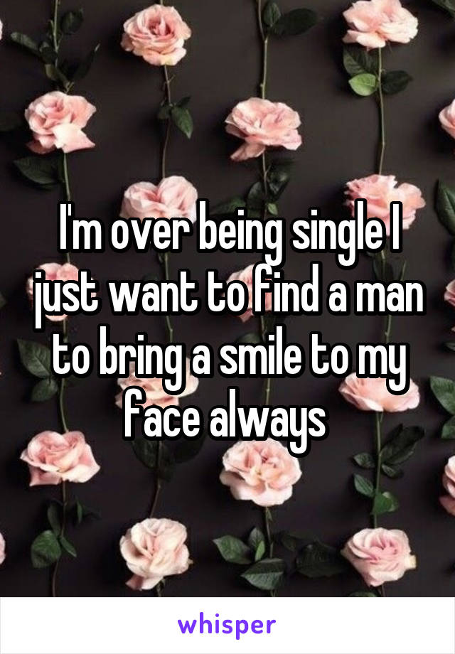 I'm over being single I just want to find a man to bring a smile to my face always